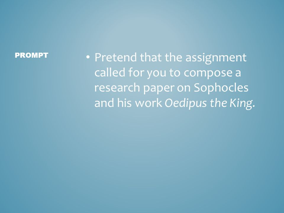 Pretend that the assignment called for you to compose a research paper on Sophocles and his work Oedipus the King.