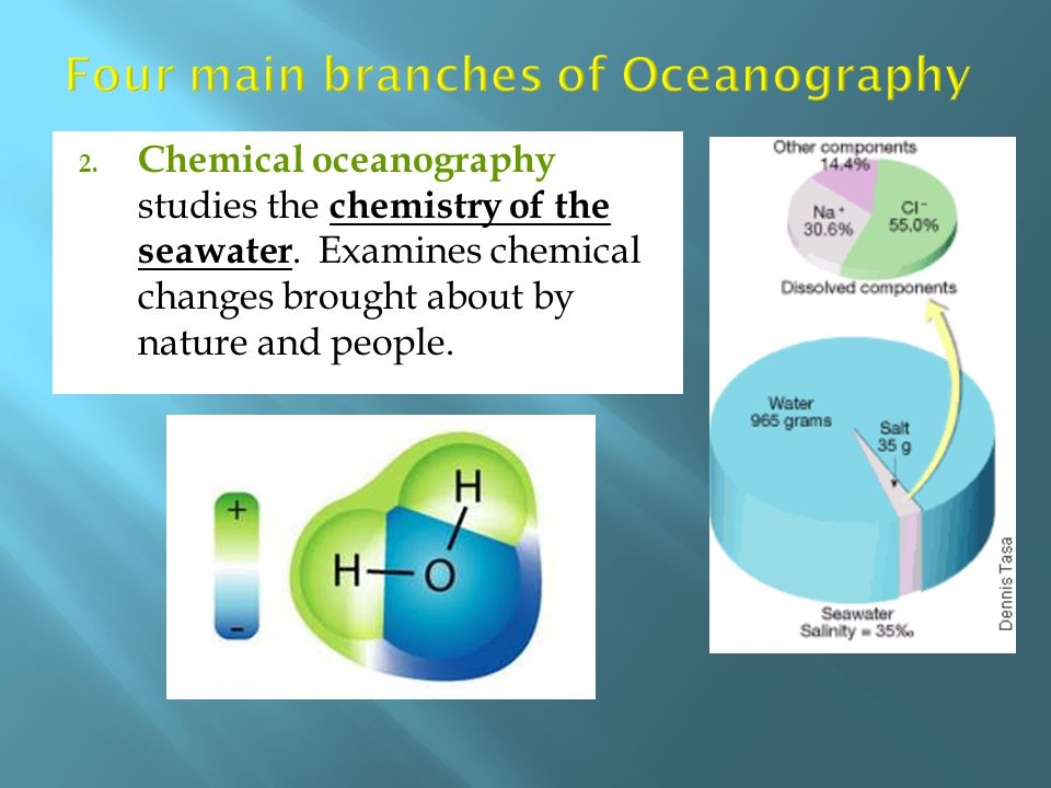 2. Chemical oceanography studies the chemistry of the seawater. Examines chemical changes brought about by nature and people.