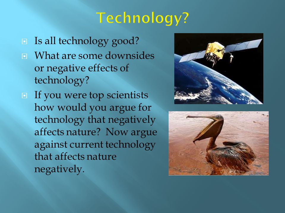  Is all technology good?  What are some downsides or negative effects of technology?  If you were top scientists how would you argue for technology