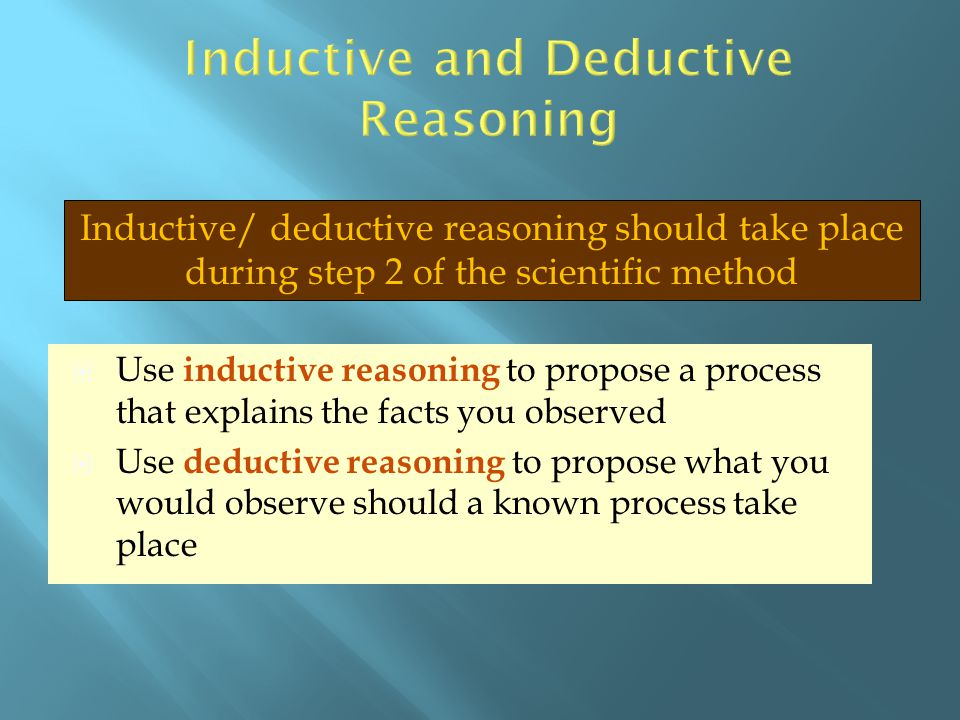  Use inductive reasoning to propose a process that explains the facts you observed  Use deductive reasoning to propose what you would observe should
