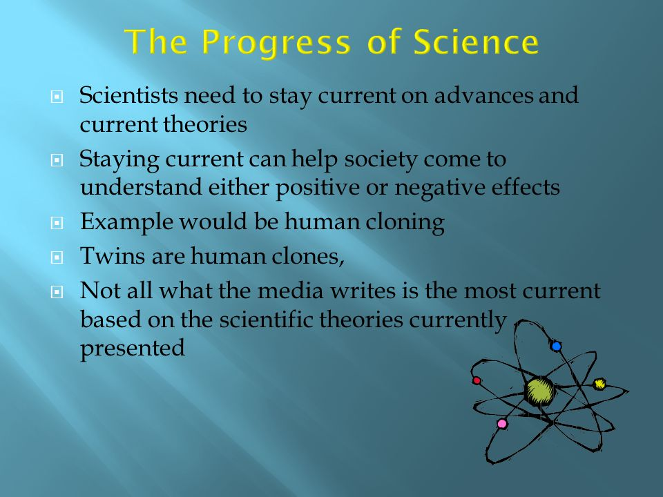  Scientists need to stay current on advances and current theories  Staying current can help society come to understand either positive or negative e