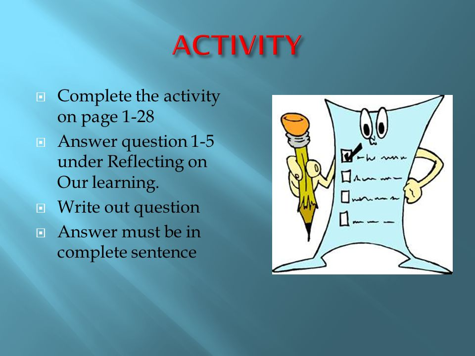  Complete the activity on page 1-28  Answer question 1-5 under Reflecting on Our learning.  Write out question  Answer must be in complete sentenc