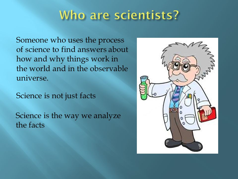 Science is the way we analyze the facts Someone who uses the process of science to find answers about how and why things work in the world and in the