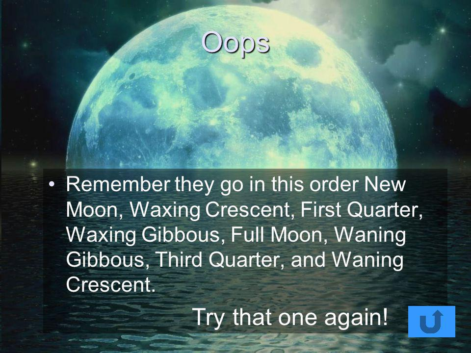So which is next? So it is time for a question for you! We have done New Moon and Waxing Crescent so what do you think comes next? a. Waning Crescent