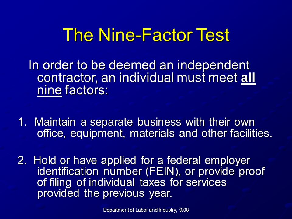 Department of Labor and Industry, 9/08 The Nine-Factor Test In order to be deemed an independent contractor, an individual must meet all nine factors: