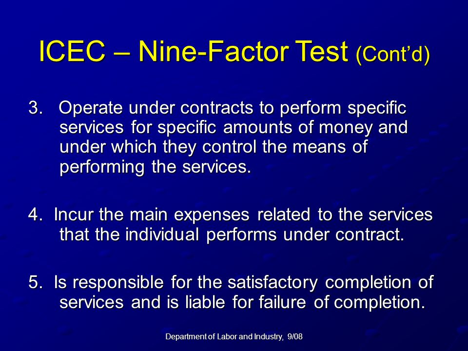 Department of Labor and Industry, 9/08 ICEC – Nine-Factor Test (Cont'd) 3. Operate under contracts to perform specific services for specific amounts o