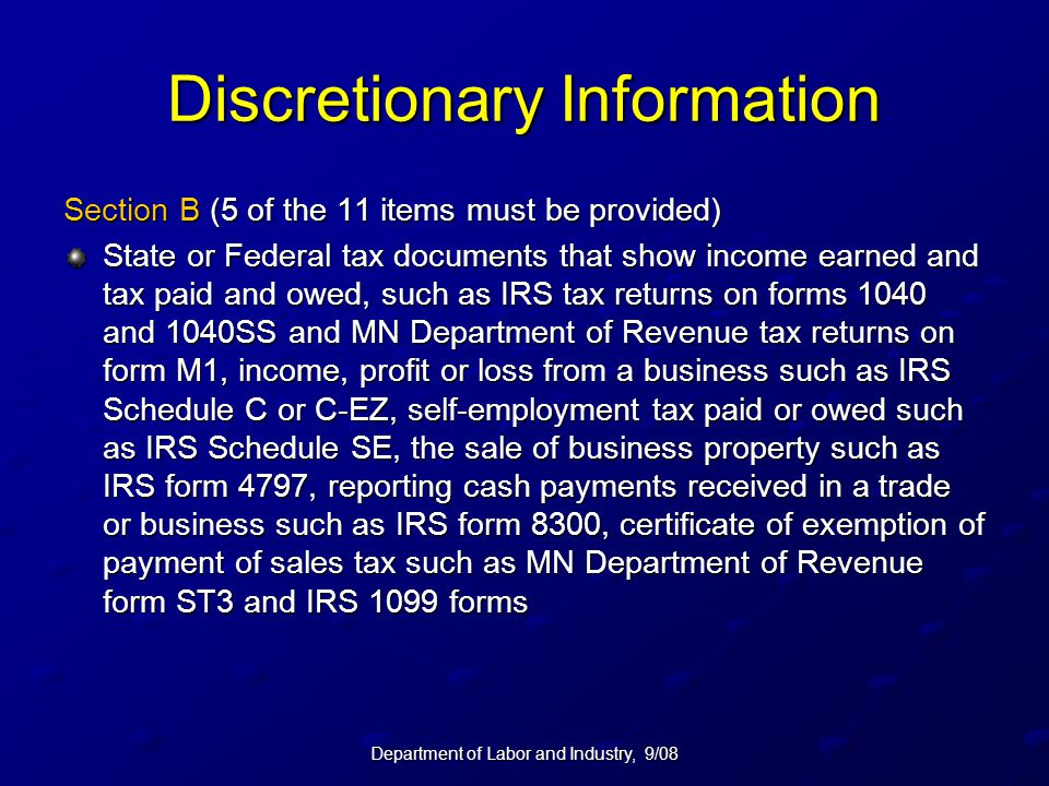 Department of Labor and Industry, 9/08 Discretionary Information Section B (5 of the 11 items must be provided) State or Federal tax documents that show income earned and tax paid and owed, such as IRS tax returns on forms 1040 and 1040SS and MN Department of Revenue tax returns on form M1, income, profit or loss from a business such as IRS Schedule C or C-EZ, self-employment tax paid or owed such as IRS Schedule SE, the sale of business property such as IRS form 4797, reporting cash payments received in a trade or business such as IRS form 8300, certificate of exemption of payment of sales tax such as MN Department of Revenue form ST3 and IRS 1099 forms