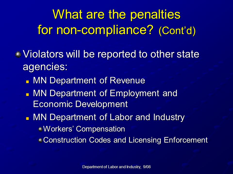 Department of Labor and Industry, 9/08 What are the penalties for non-compliance? (Cont'd) Violators will be reported to other state agencies: MN Depa