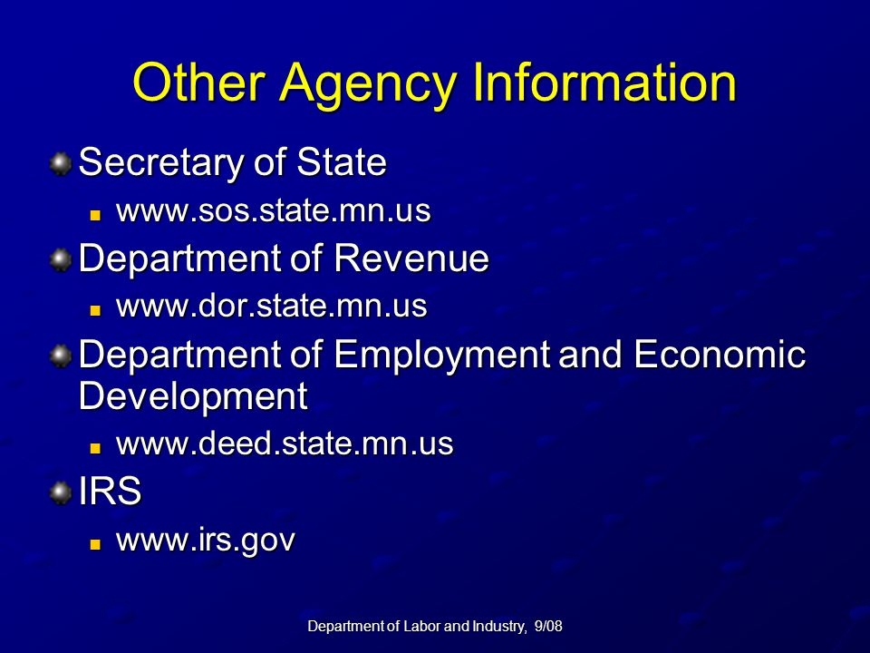 Department of Labor and Industry, 9/08 Other Agency Information Secretary of State www.sos.state.mn.us www.sos.state.mn.us Department of Revenue www.dor.state.mn.us www.dor.state.mn.us Department of Employment and Economic Development www.deed.state.mn.us www.deed.state.mn.usIRS www.irs.gov www.irs.gov
