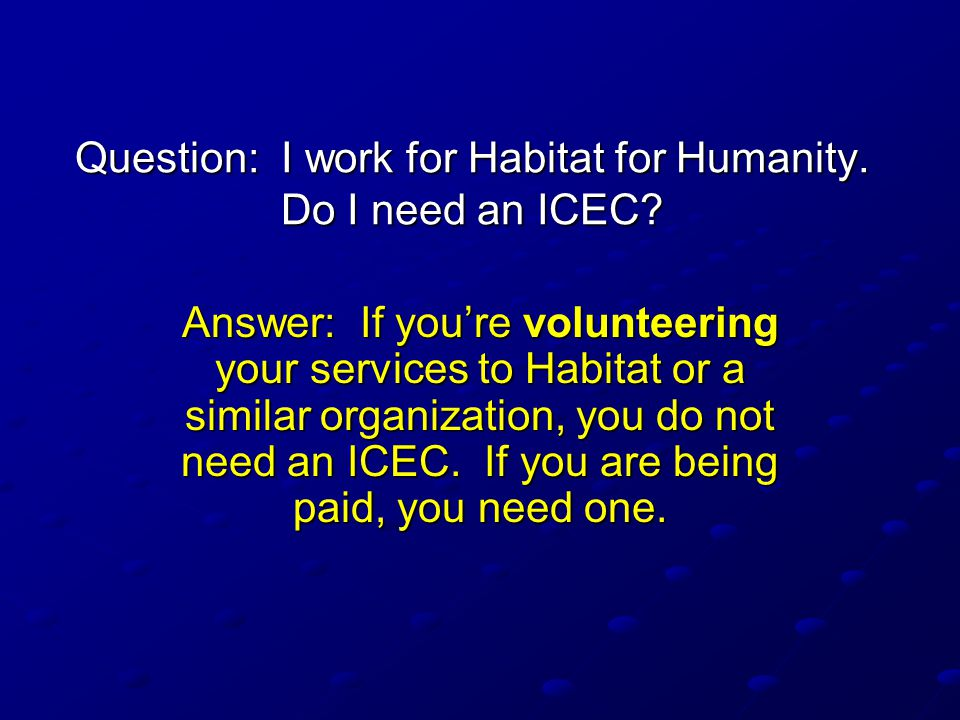 Question: I work for Habitat for Humanity.Do I need an ICEC.