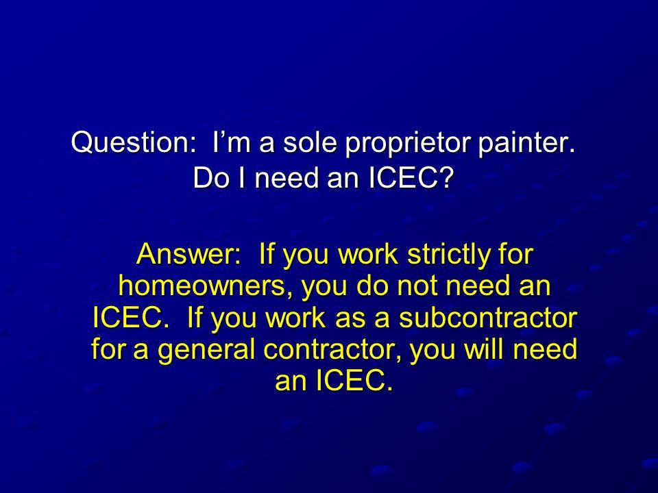 Question: I'm a sole proprietor painter.Do I need an ICEC.