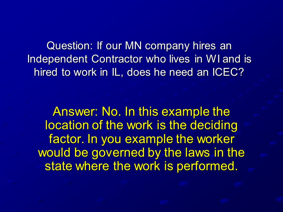 Question: If our MN company hires an Independent Contractor who lives in WI and is hired to work in IL, does he need an ICEC? Answer: No. In this exam