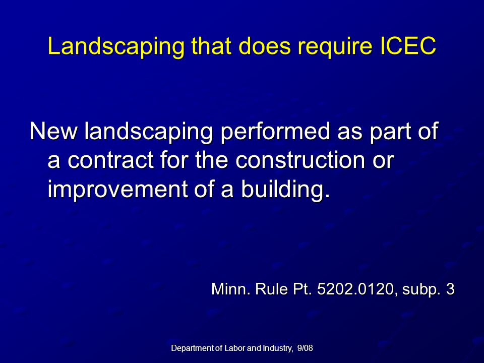 Department of Labor and Industry, 9/08 Landscaping that does require ICEC New landscaping performed as part of a contract for the construction or impr