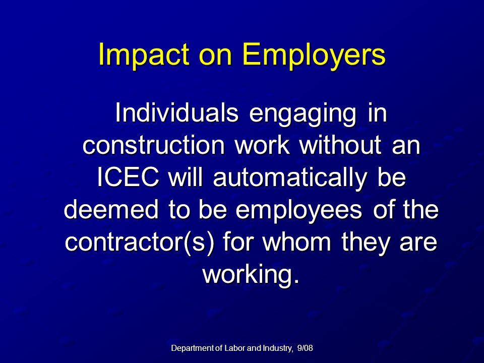 Department of Labor and Industry, 9/08 Impact on Employers Individuals engaging in construction work without an ICEC will automatically be deemed to be employees of the contractor(s) for whom they are working.