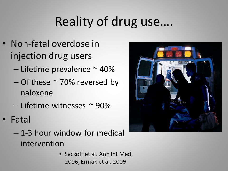 Reality of drug use…. Non-fatal overdose in injection drug users – Lifetime prevalence ~ 40% – Of these ~ 70% reversed by naloxone – Lifetime witnesse
