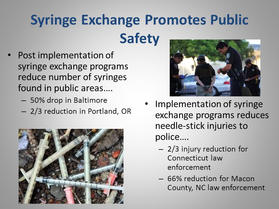 Syringe Exchange Promotes Public Safety Post implementation of syringe exchange programs reduce number of syringes found in public areas….