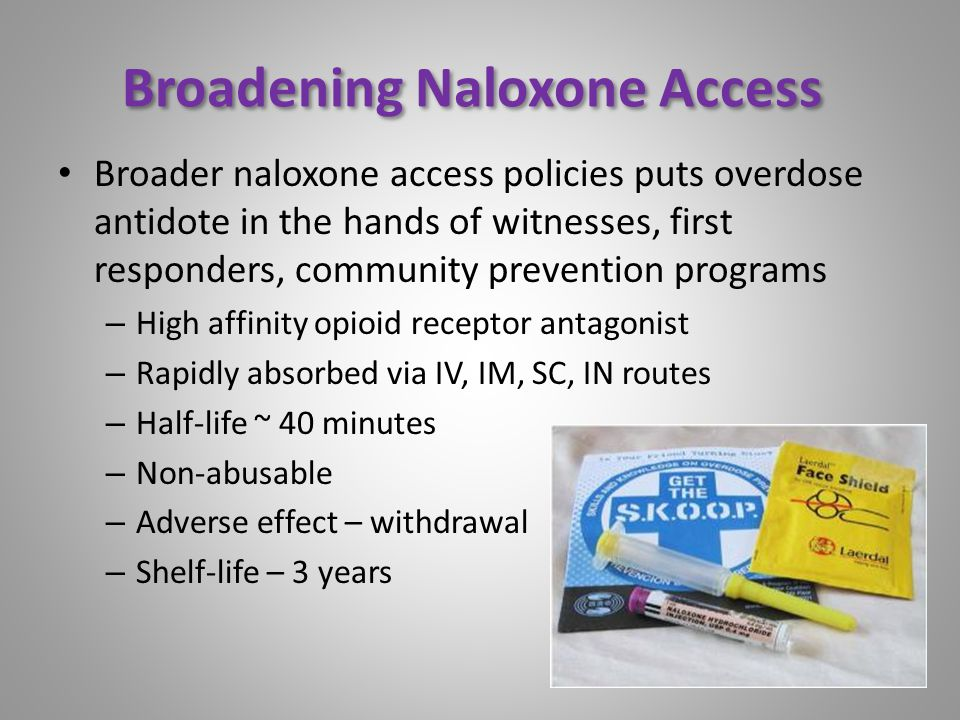 Broadening Naloxone Access Broader naloxone access policies puts overdose antidote in the hands of witnesses, first responders, community prevention programs – High affinity opioid receptor antagonist – Rapidly absorbed via IV, IM, SC, IN routes – Half-life ~ 40 minutes – Non-abusable – Adverse effect – withdrawal – Shelf-life – 3 years