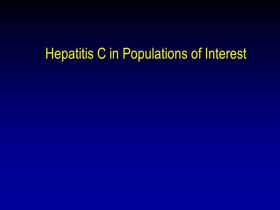 Hepatitis C in Populations of Interest