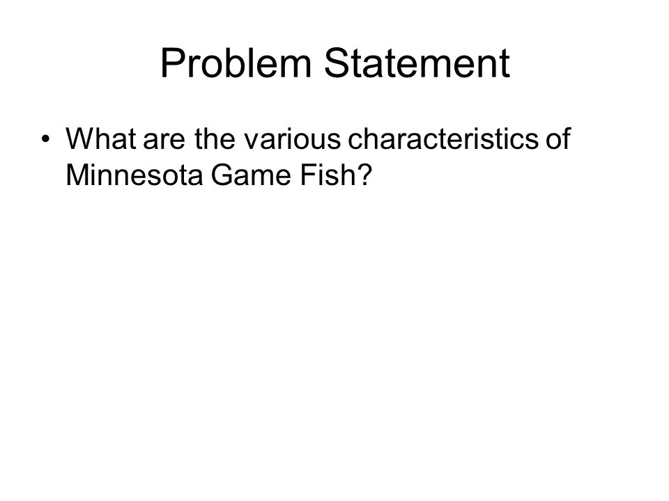 Problem Statement What are the various characteristics of Minnesota Game Fish?