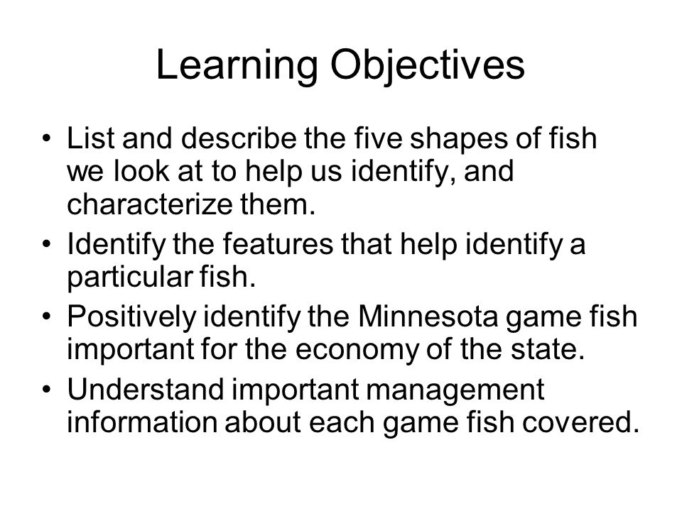Learning Objectives List and describe the five shapes of fish we look at to help us identify, and characterize them. Identify the features that help i