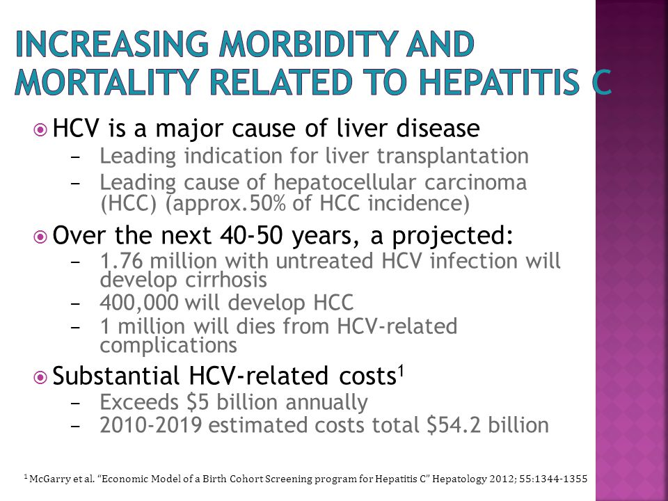  HCV is a major cause of liver disease – Leading indication for liver transplantation – Leading cause of hepatocellular carcinoma (HCC) (approx.50% of HCC incidence)  Over the next 40-50 years, a projected: – 1.76 million with untreated HCV infection will develop cirrhosis – 400,000 will develop HCC – 1 million will dies from HCV-related complications  Substantial HCV-related costs 1 – Exceeds $5 billion annually – 2010-2019 estimated costs total $54.2 billion 1 McGarry et al.
