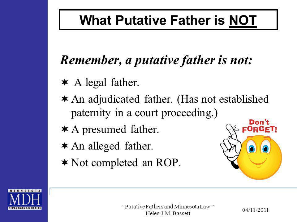 "04/11/2011 ""Putative Fathers and Minnesota Law "" Helen J.M. Bassett What Putative Father is NOT Remember, a putative father is not:  A legal father."