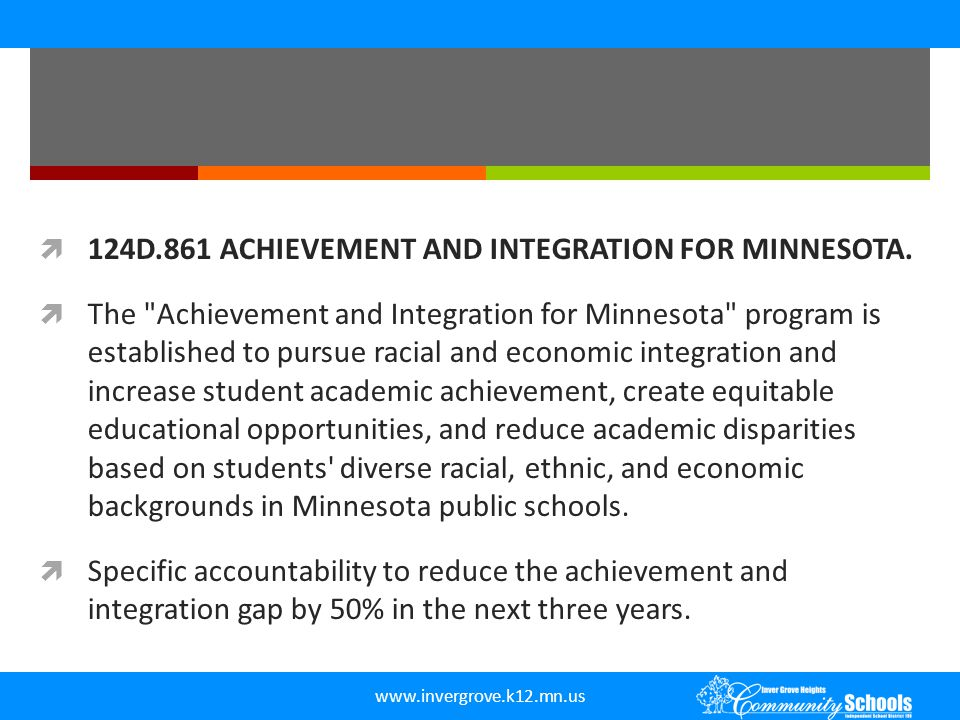 www.invergrove.k12.mn.us  Integration revenue and incentive aid must be used to pursue academic achievement and racial and economic integration through:  1) integrated learning environments that prepare all students to be effective citizens and enhance social cohesion;  2) policies and curricula and trained instructors, administrators, school counselors, and other advocates to support and enhance integrated learning environments under this section, including through magnet schools, innovative, research-based instruction, differentiated instruction, and targeted interventions to improve achievement; and  (3) rigorous career and college readiness programs for underserved student populations; integrated learning environments to increase student academic achievement; cultural fluency, competency, and interaction; graduation and educational attainment rates; and parent involvement.
