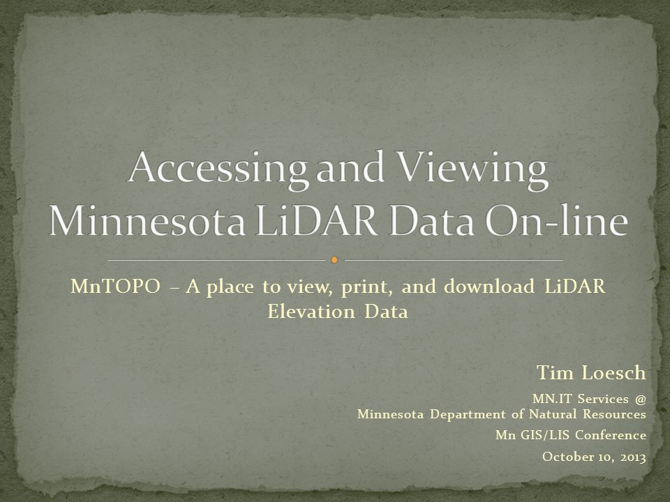 MnTOPO – A place to view, print, and download LiDAR Elevation Data Tim Loesch MN.IT Services @ Minnesota Department of Natural Resources Mn GIS/LIS Conference October 10, 2013