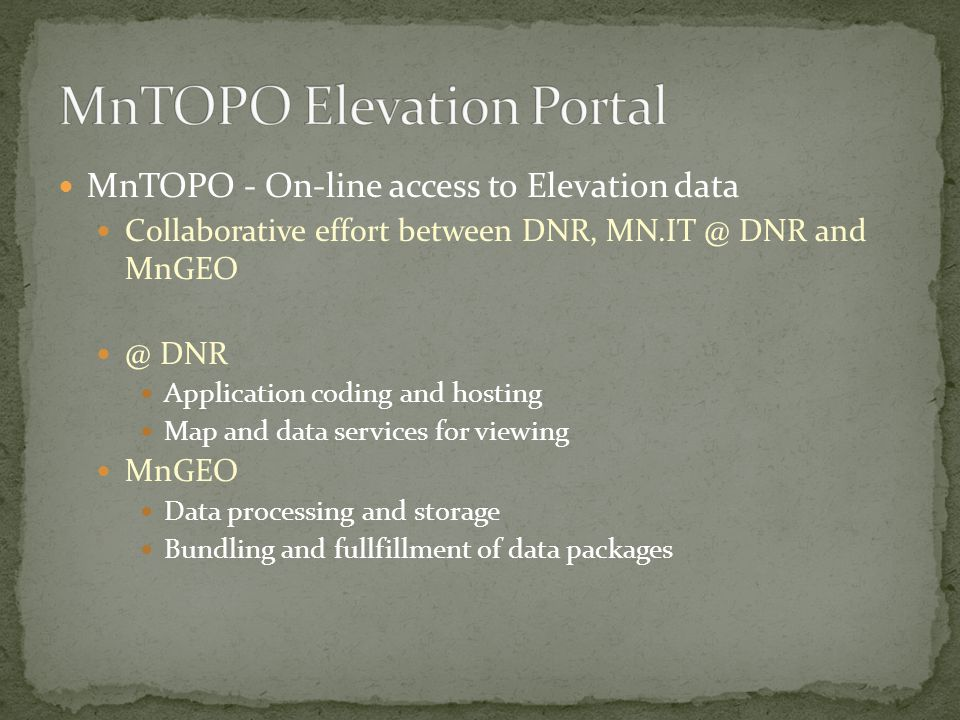 MnTOPO - On-line access to Elevation data Collaborative effort between DNR, MN.IT @ DNR and MnGEO @ DNR Application coding and hosting Map and data services for viewing MnGEO Data processing and storage Bundling and fullfillment of data packages