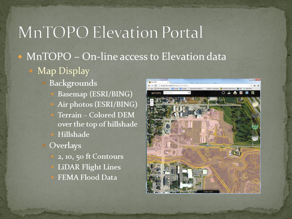 MnTOPO – On-line access to Elevation data Map Display Backgrounds Basemap (ESRI/BING) Air photos (ESRI/BING) Terrain – Colored DEM over the top of hillshade Hillshade Overlays 2, 10, 50 ft Contours LiDAR Flight Lines FEMA Flood Data