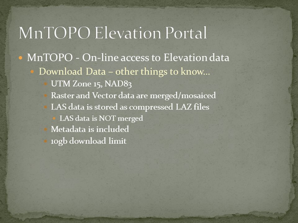 MnTOPO - On-line access to Elevation data Download Data – other things to know… UTM Zone 15, NAD83 Raster and Vector data are merged/mosaiced LAS data is stored as compressed LAZ files LAS data is NOT merged Metadata is included 10gb download limit