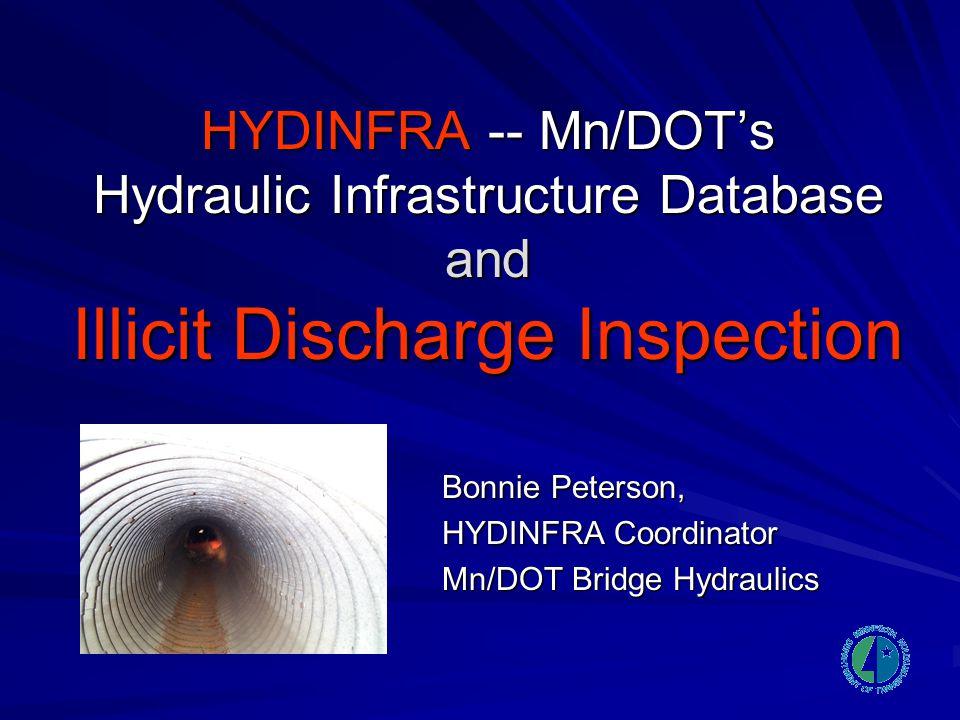 HYDINFRA -- Mn/DOT's Hydraulic Infrastructure Database and Illicit Discharge Inspection Bonnie Peterson, HYDINFRA Coordinator Mn/DOT Bridge Hydraulics