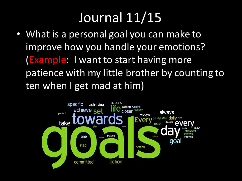 Journal 11/15 What is a personal goal you can make to improve how you handle your emotions.