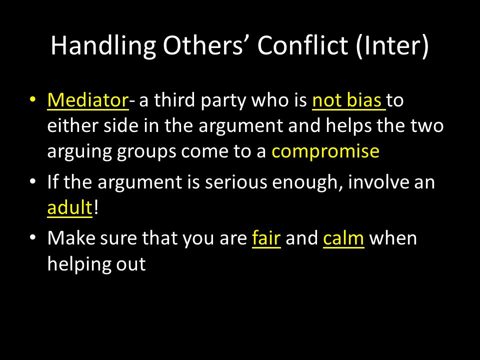 Handling Others' Conflict (Inter) Mediator- a third party who is not bias to either side in the argument and helps the two arguing groups come to a compromise If the argument is serious enough, involve an adult.