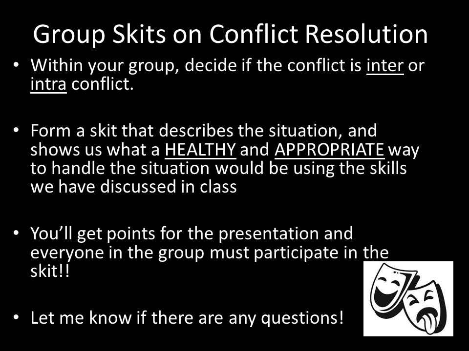 Group Skits on Conflict Resolution Within your group, decide if the conflict is inter or intra conflict.