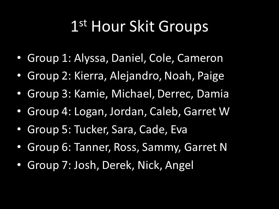 1 st Hour Skit Groups Group 1: Alyssa, Daniel, Cole, Cameron Group 2: Kierra, Alejandro, Noah, Paige Group 3: Kamie, Michael, Derrec, Damia Group 4: Logan, Jordan, Caleb, Garret W Group 5: Tucker, Sara, Cade, Eva Group 6: Tanner, Ross, Sammy, Garret N Group 7: Josh, Derek, Nick, Angel