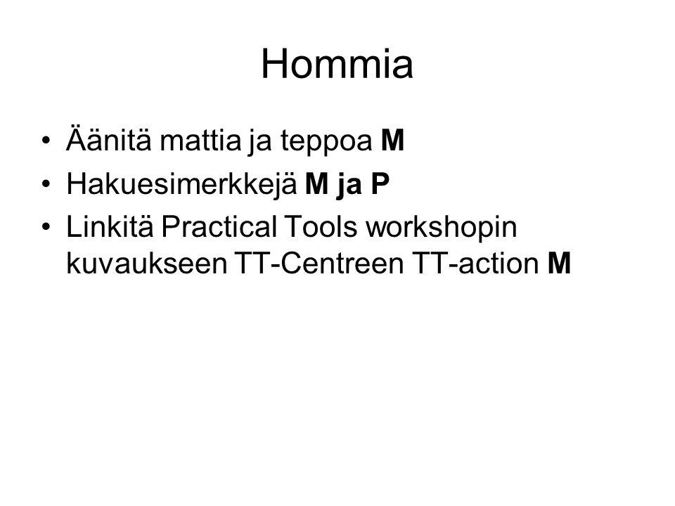 Hommia Äänitä mattia ja teppoa M Hakuesimerkkejä M ja P Linkitä Practical Tools workshopin kuvaukseen TT-Centreen TT-action M