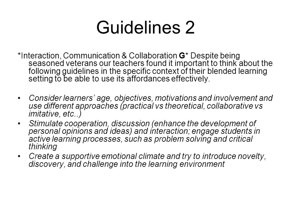 Guidelines 2 *Interaction, Communication & Collaboration G* Despite being seasoned veterans our teachers found it important to think about the following guidelines in the specific context of their blended learning setting to be able to use its affordances effectively.
