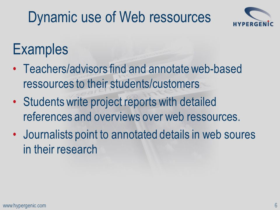 www.hypergenic.com6 Dynamic use of Web ressources Examples Teachers/advisors find and annotate web-based ressources to their students/customers Students write project reports with detailed references and overviews over web ressources.