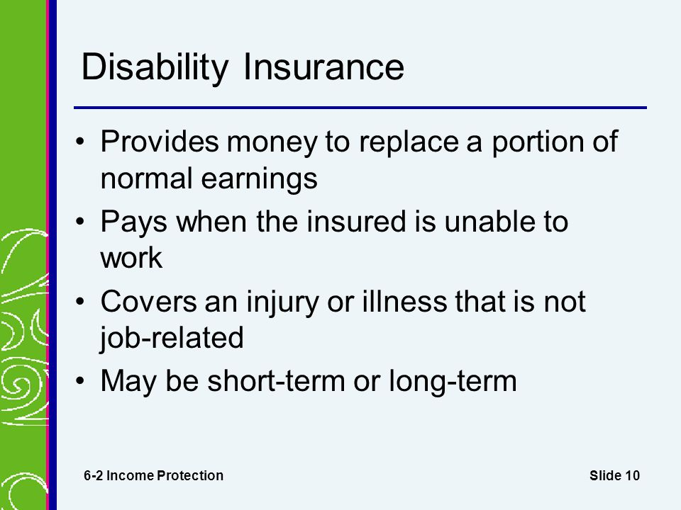 Slide 10 Disability Insurance Provides money to replace a portion of normal earnings Pays when the insured is unable to work Covers an injury or illness that is not job-related May be short-term or long-term 6-2 Income Protection