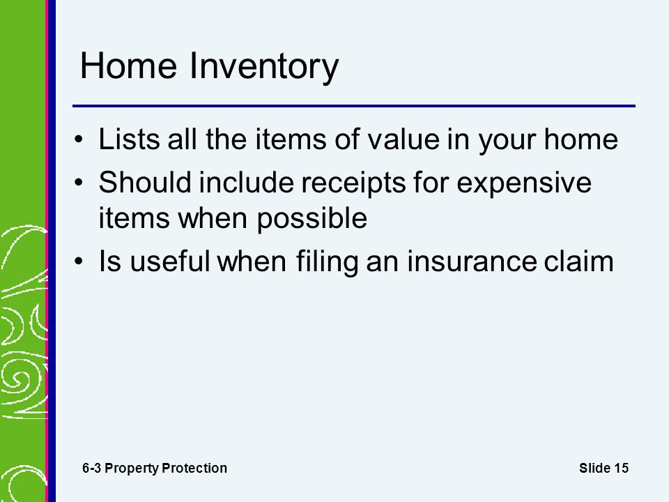 Slide 15 Home Inventory Lists all the items of value in your home Should include receipts for expensive items when possible Is useful when filing an insurance claim 6-3 Property Protection