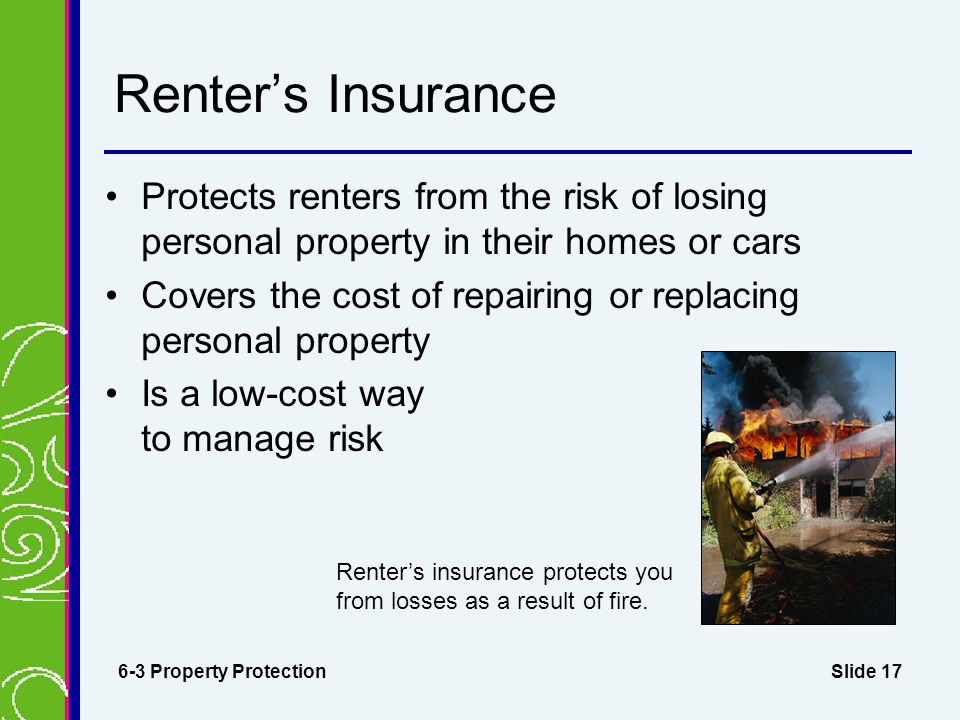 Slide 17 Renter's Insurance Protects renters from the risk of losing personal property in their homes or cars Covers the cost of repairing or replacing personal property Is a low-cost way to manage risk 6-3 Property Protection Renter's insurance protects you from losses as a result of fire.