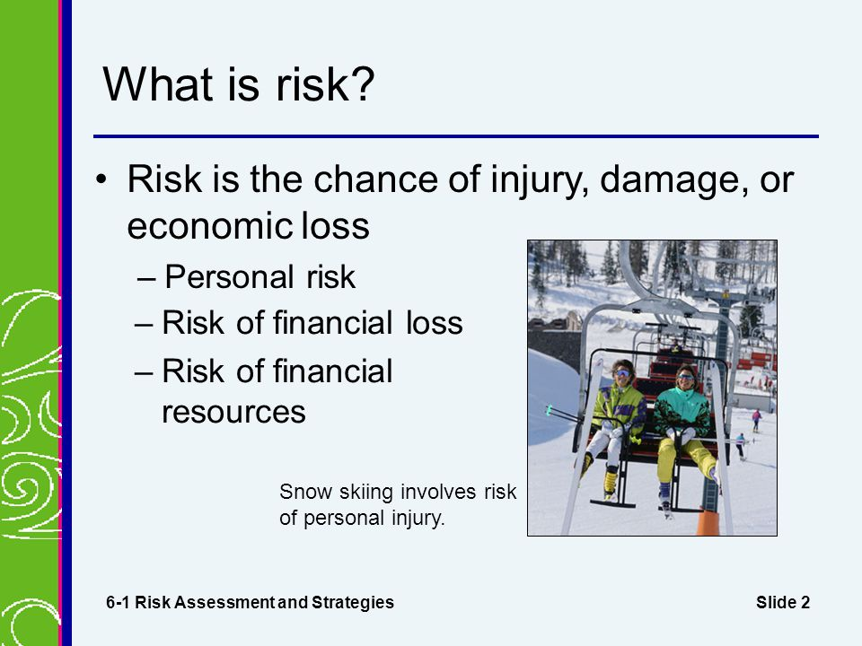 Slide 3 Risk Assessment Identify the risks Decide how serious they are 6-1 Risk Assessment and Strategies RISK EXAMPLES Risk Probability of Occurrence Seriousness Rating* Possible Consequences Losing my jobMedium10Payments could be missed.