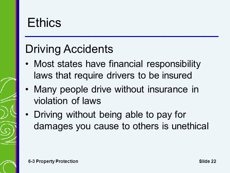 Slide 22 Ethics Driving Accidents Most states have financial responsibility laws that require drivers to be insured Many people drive without insurance in violation of laws Driving without being able to pay for damages you cause to others is unethical 6-3 Property Protection