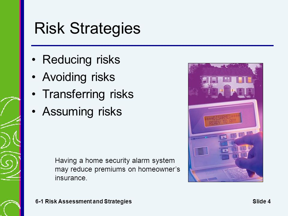 Slide 4 Risk Strategies Reducing risks Avoiding risks Transferring risks Assuming risks 6-1 Risk Assessment and Strategies Having a home security alarm system may reduce premiums on homeowner's insurance.