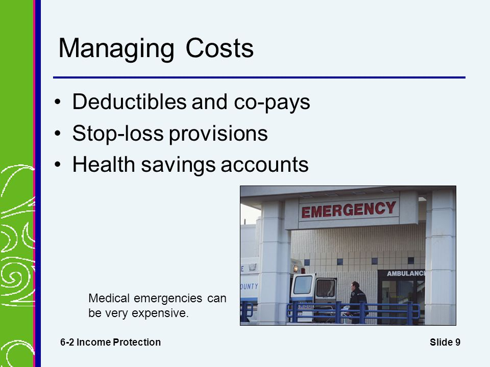 Slide 9 Managing Costs Deductibles and co-pays Stop-loss provisions Health savings accounts 6-2 Income Protection Medical emergencies can be very expensive.