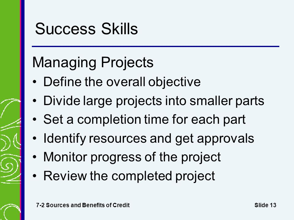 Slide 13 Success Skills Managing Projects Define the overall objective Divide large projects into smaller parts Set a completion time for each part Identify resources and get approvals Monitor progress of the project Review the completed project 7-2 Sources and Benefits of Credit
