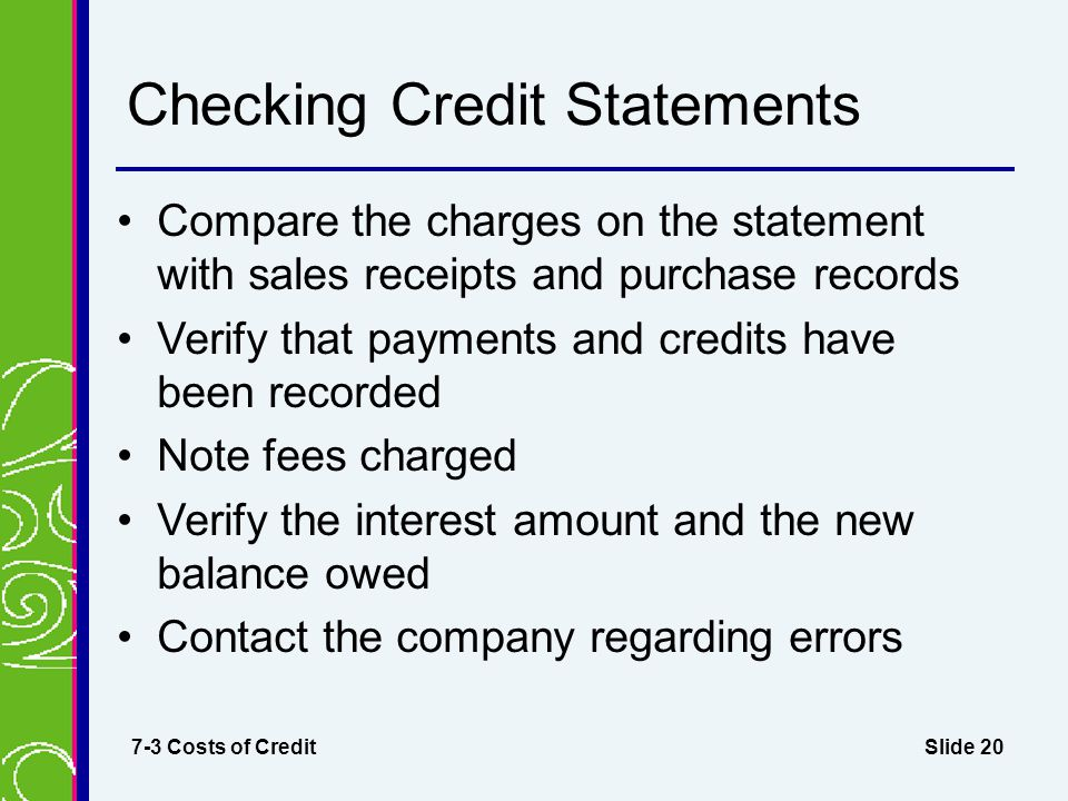 Slide 20 Checking Credit Statements Compare the charges on the statement with sales receipts and purchase records Verify that payments and credits have been recorded Note fees charged Verify the interest amount and the new balance owed Contact the company regarding errors 7-3 Costs of Credit