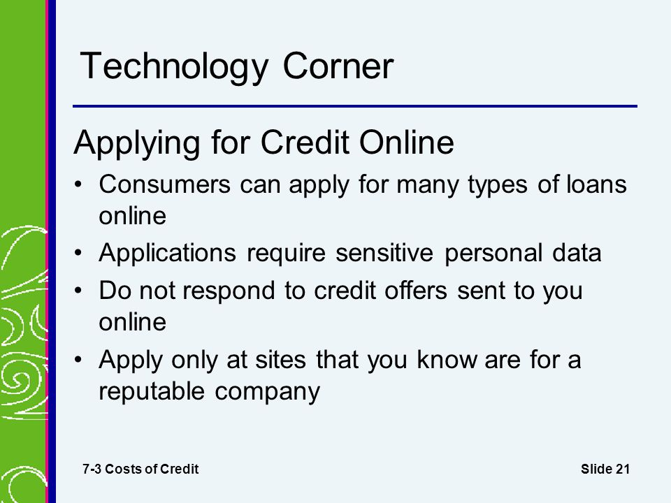 Slide 21 Technology Corner Applying for Credit Online Consumers can apply for many types of loans online Applications require sensitive personal data Do not respond to credit offers sent to you online Apply only at sites that you know are for a reputable company 7-3 Costs of Credit