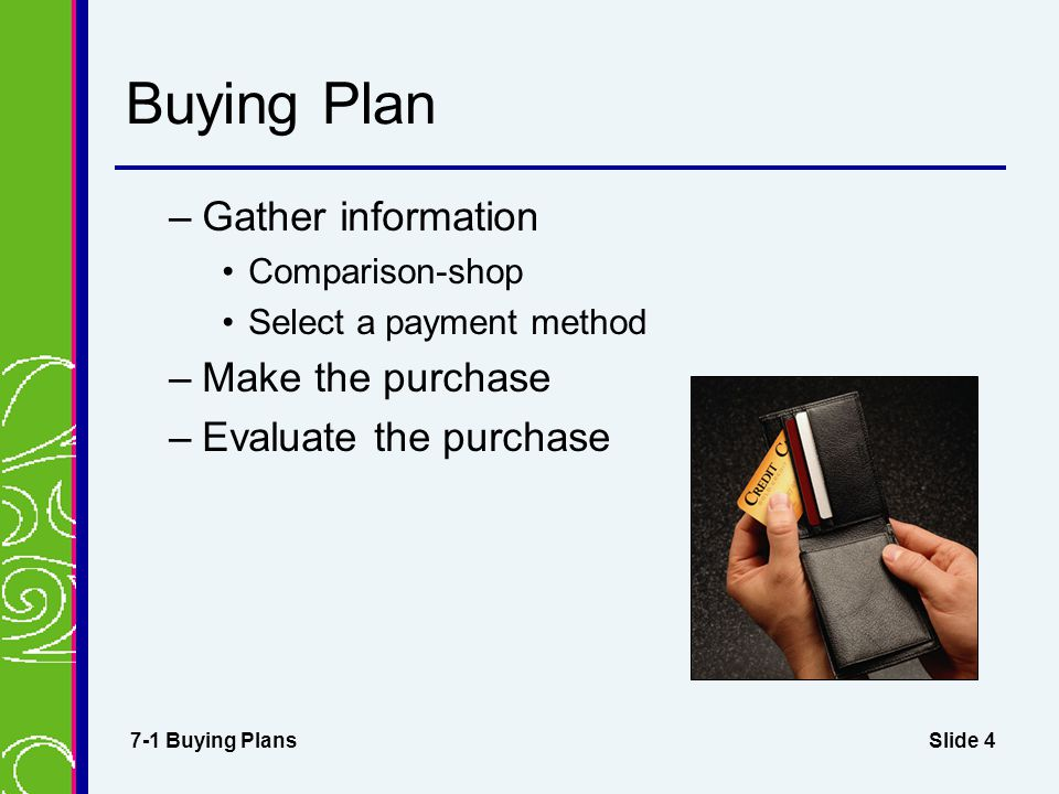 Slide 4 Buying Plan –Gather information Comparison-shop Select a payment method –Make the purchase –Evaluate the purchase 7-1 Buying Plans
